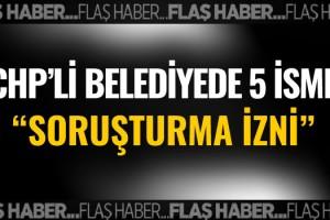 CHP'li Kuşadası Belediyesi'nde 5 İsme Soruşturma İzni!