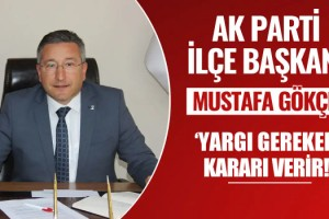 """Kuşadası Ak Parti İlçe Başkanı Gökçe; """"Yargı Gereken Kararı Verir!"""""""